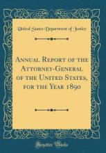 Annual Report of the Attorney-General of the United States, for the Year 1890 (Classic Reprint)