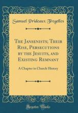 The Jansenists; Their Rise, Persecutions by the Jesuits, and Existing Remnant