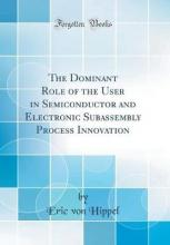 The Dominant Role of the User in Semiconductor and Electronic Subassembly Process Innovation (Classic Reprint)