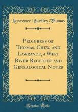 Pedigrees of Thomas, Chew, and Lawrance, a West River Regester and Genealogical Notes (Classic Reprint)