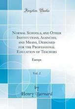 Normal Schools, and Other Institutions, Agencies, and Means, Designed for the Professional Education of Teachers, Vol. 2