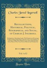 Recollections, Historical, Political, Biographical, and Social, of Charles J. Ingersoll, Vol. 1 of 2