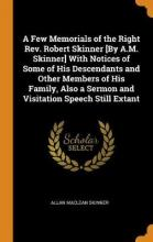A Few Memorials of the Right Rev. Robert Skinner [by A.M. Skinner] with Notices of Some of His Descendants and Other Members of His Family, Also a Sermon and Visitation Speech Still Extant