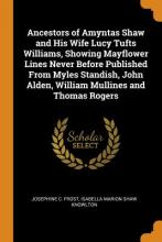 Ancestors of Amyntas Shaw and His Wife Lucy Tufts Williams, Showing Mayflower Lines Never Before Published from Myles Standish, John Alden, William Mullines and Thomas Rogers