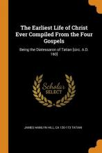 The Earliest Life of Christ Ever Compiled from the Four Gospels