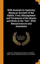 Wild Animals in Captivity; Being an Account of the Habits, Food, Management and Treatment of the Beasts and Birds at the Zoo, with Reminiscences and Anecdotes