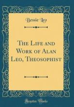 The Life and Work of Alan Leo, Theosophist (Classic Reprint)