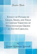 Effect of Potash on Grade, Shape, and Yield of Certain Varieties of Sweetpotatoes Grown in South Carolina (Classic Reprint)