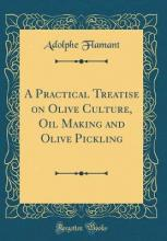 A Practical Treatise on Olive Culture, Oil Making and Olive Pickling (Classic Reprint)