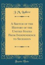 A Sketch of the History of the United States from Independence to Secession (Classic Reprint)