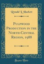 Pulpwood Production in the North-Central Region, 1988 (Classic Reprint)