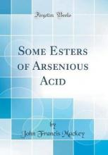 Some Esters of Arsenious Acid (Classic Reprint)