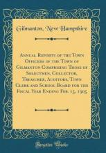 Annual Reports of the Town Officers of the Town of Gilmanton Comprising Those of Selectmen, Collector, Treasurer, Auditors, Town Clerk and School Board for the Fiscal Year Ending Feb. 15, 1905 (Classic Reprint)