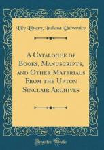 A Catalogue of Books, Manuscripts, and Other Materials from the Upton Sinclair Archives (Classic Reprint)