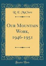 Our Mountain Work, 1946-1951 (Classic Reprint)
