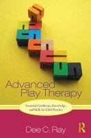 Advanced Play Therapy  Essential Conditions, Knowledge, and Skills for Child Practice