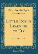 Little Robins Learning to Fly (Classic Reprint)