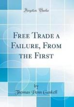 Free Trade a Failure, from the First (Classic Reprint)