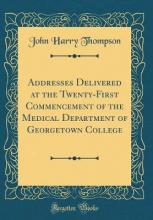 Addresses Delivered at the Twenty-First Commencement of the Medical Department of Georgetown College (Classic Reprint)