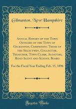 Annual Report of the Town Officers of the Town of Gilmanton, Comprising Those of the Selectmen, Collector, Treasurer, Town Clerk, Auditors, Road Agent and School Board