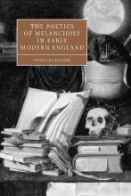 Cambridge Studies in Renaissance Literature and Culture: The Poetics of Melancholy in Early Modern England Series Number 48