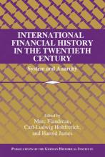 Publications of the German Historical Institute: International Financial History in the Twentieth Century: System and Anarchy
