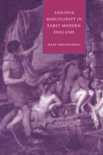 Cambridge Studies in Renaissance Literature and Culture: Anxious Masculinity in Early Modern England Series Number 10