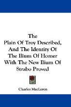 The Plain of Troy Described, and the Identity of the Ilium of Homer with the New Ilium of Strabo Proved