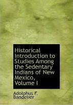 Historical Introduction to Studies Among the Sedentary Indians of New Mexico, Volume I