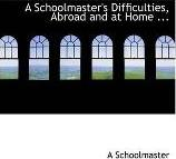 A Schoolmaster's Difficulties, Abroad and at Home ...