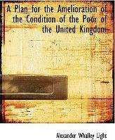 A Plan for the Amelioration of the Condition of the Poor of the United Kingdom