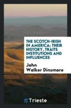 The Scotch-Irish in America; Their History, Traits Institutions and Influences