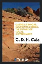 Cassell's Social Economics Series. the Future of Local Government