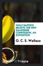 What Baptists Believe; The New Hampshire Confession, an Exposition