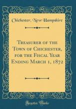 Treasurer of the Town of Chichester, for the Fiscal Year Ending March 1, 1872 (Classic Reprint)