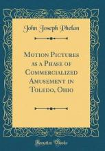 Motion Pictures as a Phase of Commercialized Amusement in Toledo, Ohio (Classic Reprint)