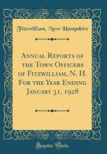 Annual Reports of the Town Officers of Fitzwilliam, N. H. for the Year Ending January 31, 1928 (Classic Reprint)