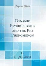 Dynamic Psychophysics and the Phi Phenomenon (Classic Reprint)