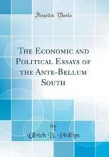 The Economic and Political Essays of the Ante-Bellum South (Classic Reprint)