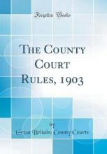 The County Court Rules, 1903 (Classic Reprint)
