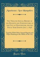 The Twelfth Annual Report of the Receipts and Expenditures of the City of Manchester, for the Fiscal Year Ending Jan; 1, 1858