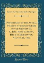 Proceedings of the Annual Meeting of Stockholders of the Western N. C. Rail Road Company, Held in Morganton, August 28, 1862 (Classic Reprint)