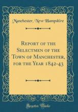 Report of the Selectmen of the Town of Manchester, for the Year 1842-43 (Classic Reprint)