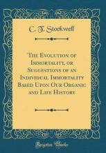 The Evolution of Immortality, or Suggestions of an Individual Immortality Based Upon Our Organic and Life History (Classic Reprint)
