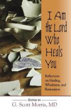 I am the Lord Who Heals You Reflections on Healing Wholeness and Restoration