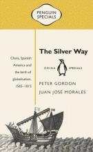 The Silver Way: China, Spanish America and the birth of globalisation 1565-1815: Penguin Specials,