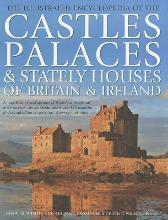 The Illustrated Encyclopedia of the Castles, Palaces & Stately Houses of Britain & Ireland
