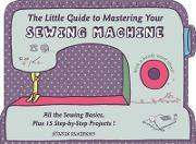 The Little Guide to Mastering Your Sewing Machine