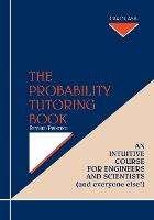 The Probability Tutoring Book: Intuitive Essential Essentials for Engineers & Scientists (& Everyone Else!!)