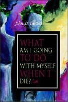 What am I Going to Do with Myself When I Die?